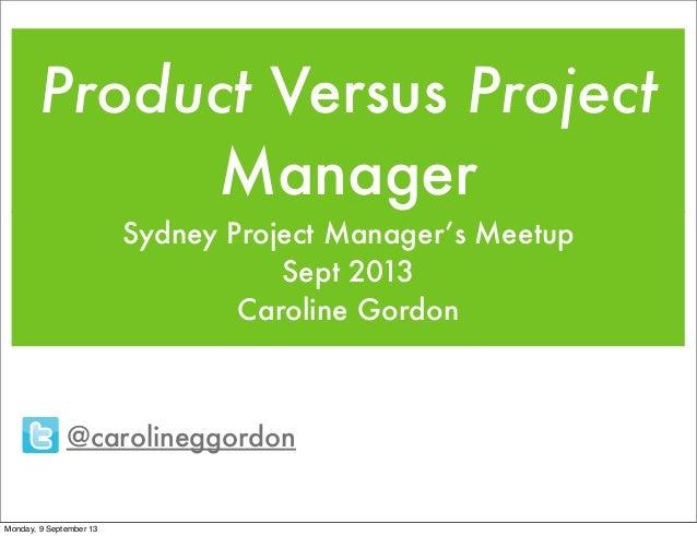 Product Versus Project Manager Sydney Project Manager's Meetup Sept 2013 Caroline Gordon @carolineggordon Monday, 9 Septem...