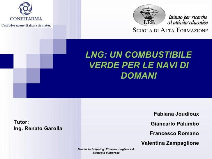 Master in Shipping: Finanza, Logistica & Strategia d'Impresa LNG: UN COMBUSTIBILE VERDE PER LE NAVI DI DOMANI Fabiana Joud...