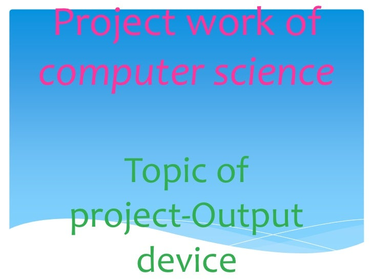 Project work ofcomputer science    Topic of project-Output     device