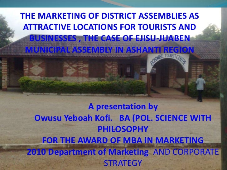 THE MARKETING OF DISTRICT ASSEMBLIES AS ATTRACTIVE LOCATIONS FOR TOURISTS AND BUSINESSES , THE CASE OF EJISU-JUABEN MUNICI...