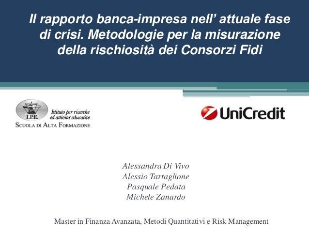 IPE- Project work Unicredit - MFA 2013. Il rapporto banca-impresa nell' attuale fase di crisi. Metodologie per la misurazione della rischiosità dei Consorzi Fidi