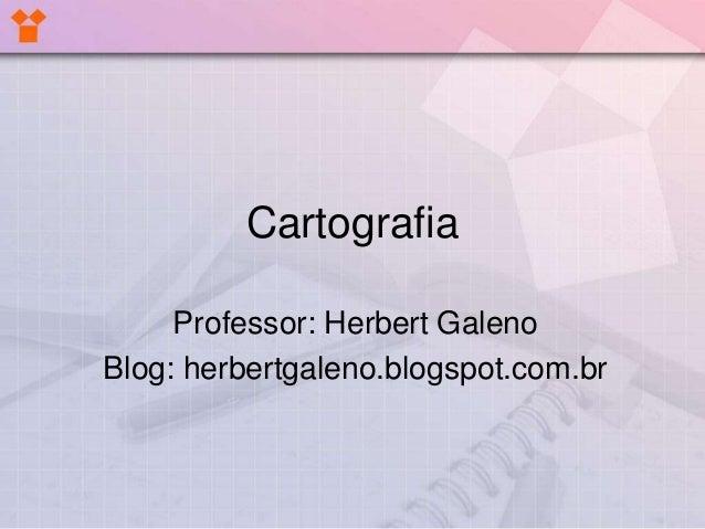 Cartografia Professor: Herbert Galeno Blog: herbertgaleno.blogspot.com.br
