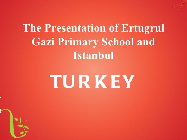 The Presentation of Ertugrul Gazi Primary School and         Istanbul     TU R K EY