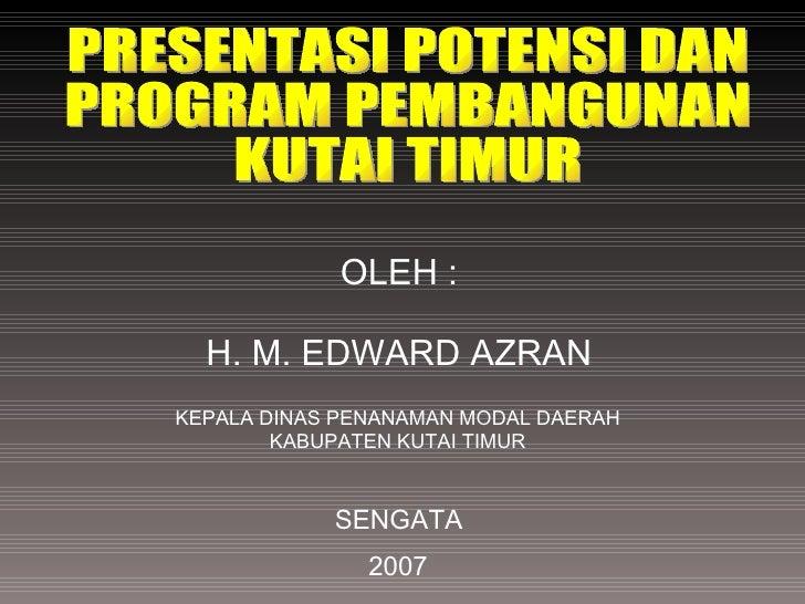 KEPALA DINAS PENANAMAN MODAL DAERAH KABUPATEN KUTAI TIMUR SENGATA 2007 OLEH : H. M. EDWARD AZRAN PRESENTASI POTENSI DAN  P...