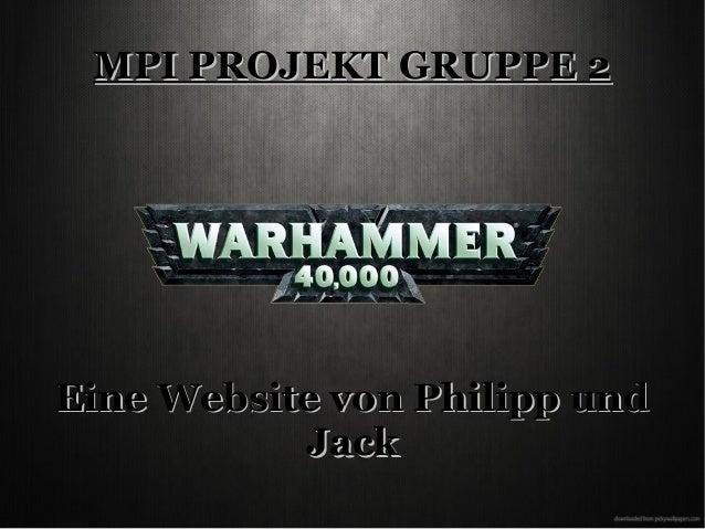 MPI PROJEKT GRUPPE 2MPI PROJEKT GRUPPE 2 Eine Website von Philipp undEine Website von Philipp und JackJack
