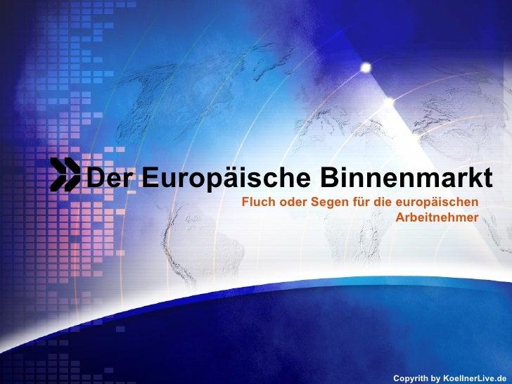 <ul>Der Europäische Binnenmarkt </ul><ul>Copyrith by KoellnerLive.de </ul><ul>Fluch oder Segen für die europäischen Arbeit...