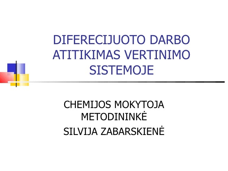 DIFERECIJUOTO DARBO ATITIKIMAS VERTINIMO SISTEMOJE CHEMIJOS MOKYTOJA METODININKĖ SILVIJA ZABARSKIENĖ