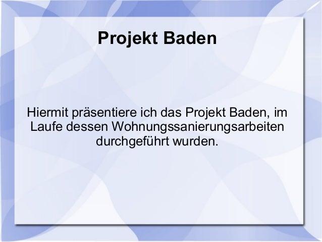 Projekt BadenHiermit präsentiere ich das Projekt Baden, imLaufe dessen Wohnungssanierungsarbeitendurchgeführt wurden.