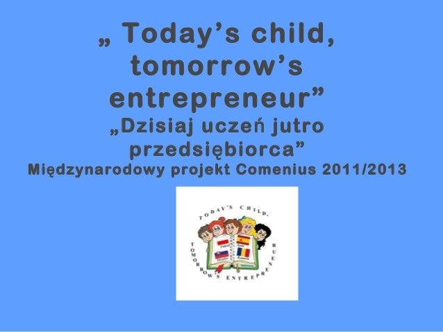 """"""" Today's child, tomorrow's entrepreneur"""" """"Dzisiaj ucze ń jutro przedsi ę biorca""""  Mi ę dzynarodowy projekt Comenius 2011/..."""