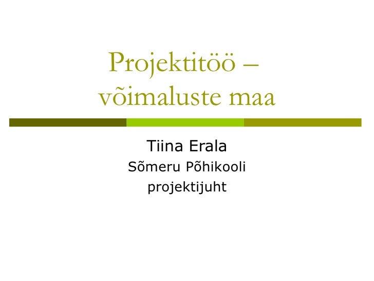 Projektitöö –  võimaluste maa Tiina Erala Sõmeru Põhikooli projektijuht