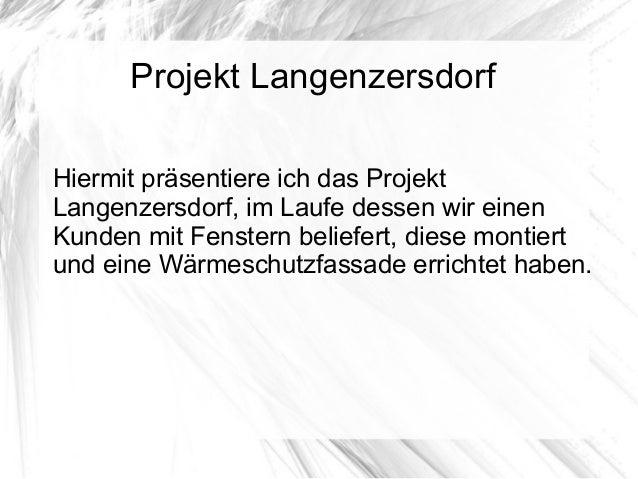 Projekt LangenzersdorfHiermit präsentiere ich das ProjektLangenzersdorf, im Laufe dessen wir einenKunden mit Fenstern beli...