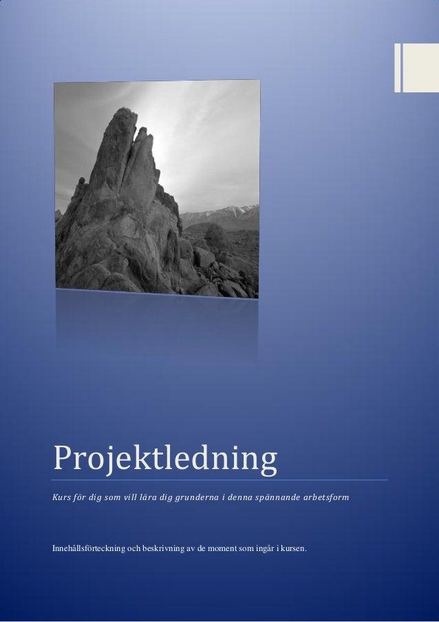 Projektledning Kurs för dig som vill lära dig grunderna i denna spännande arbetsform Innehållsförteckning och beskrivning ...