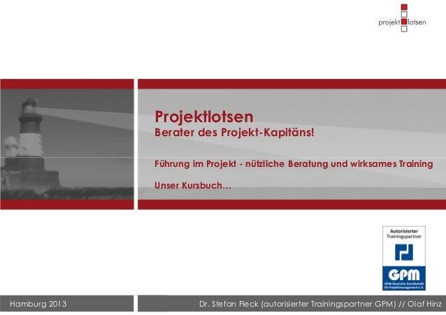 Hamburg 2013 Dr. Stefan Fleck (autorisierter Trainingspartner GPM) // Olaf Hinz Projektlotsen Berater des Projekt-Kapitäns...