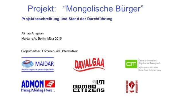 """Projekt: """"Mongolische Bürger"""" Projektbeschreibung und Stand der Durchführung Alimaa Amgalan Maidar e.V. Berlin, März 2015 ..."""
