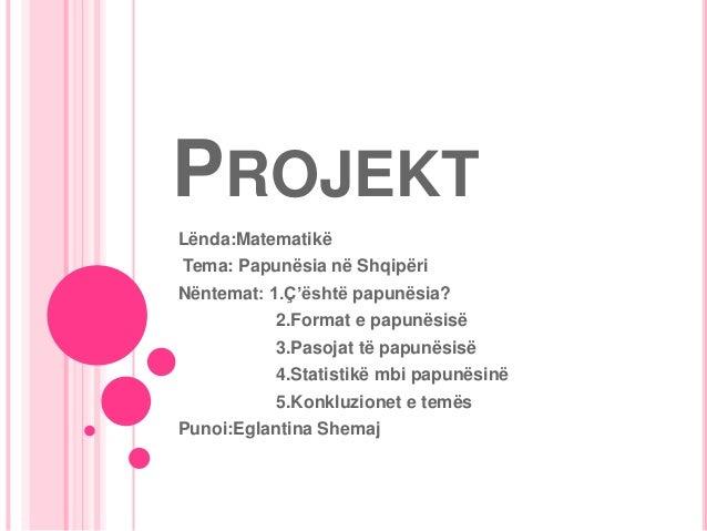 PROJEKTLënda:MatematikëTema: Papunësia në ShqipëriNëntemat: 1.Ç'është papunësia?          2.Format e papunësisë          3...