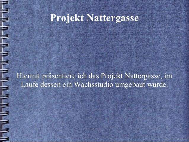 Projekt NattergasseHiermit präsentiere ich das Projekt Nattergasse, imLaufe dessen ein Wachsstudio umgebaut wurde.