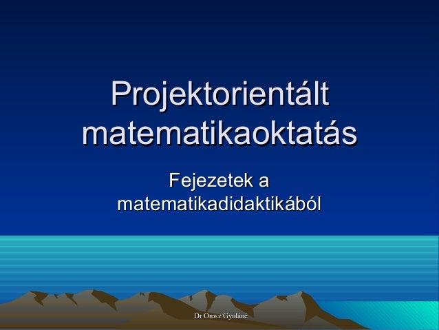 Projektorientált matematikaoktatás Fejezetek a matematikadidaktikából  Dr Orosz Gyuláné