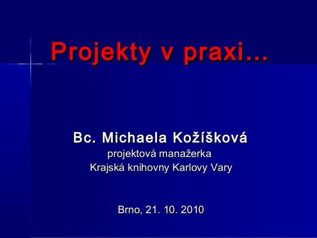 Projekty v praxi…Projekty v praxi… Bc. Michaela KožíškováBc. Michaela Kožíšková projektová manažerkaprojektová manažerka K...