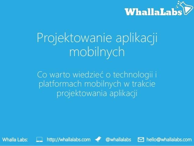 Projektowanie aplikacjimobilnychCo warto wiedzieć o technologii iplatformach mobilnych w trakcieprojektowania aplikacjiWha...