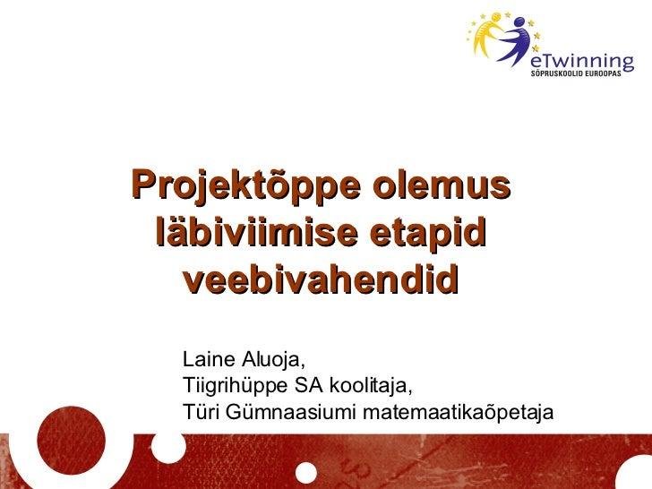 Projektõppe olemus läbiviimise etapid veebivahendid Laine Aluoja,  Tiigrihüppe SA koolitaja,  Türi Gümnaasiumi matemaatika...