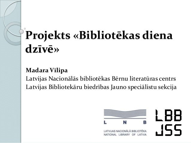 Projekts «Bibliotēkas dienadzīvē»Madara VīlipaLatvijas Nacionālās bibliotēkas Bērnu literatūras centrsLatvijas Bibliotekār...