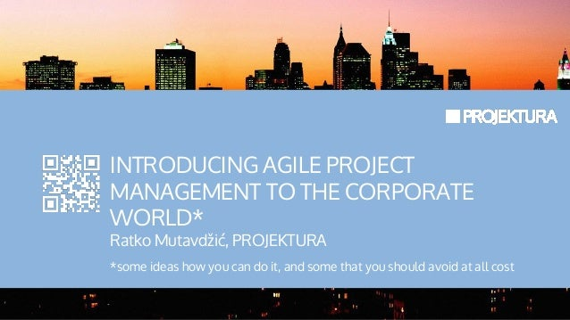 INTRODUCING AGILE PROJECTMANAGEMENT TO THE CORPORATEWORLD*Ratko Mutavdžić, PROJEKTURA*some ideas how you can do it, and so...
