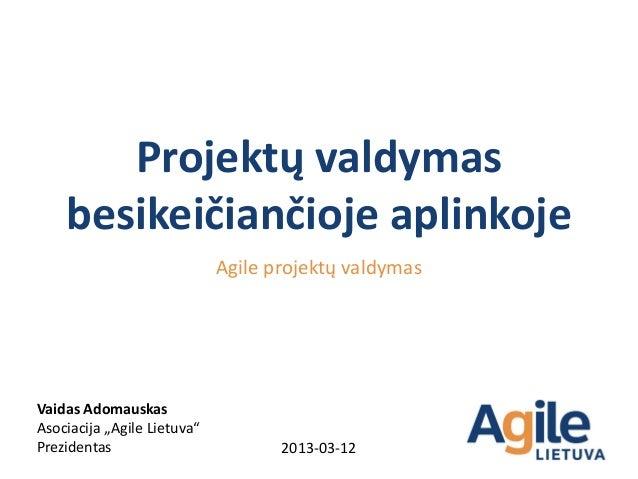 Projektų valdymas    besikeičiančioje aplinkoje                             Agile projektų valdymasVaidas AdomauskasAsocia...