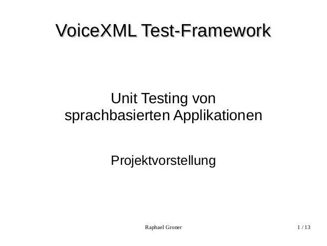 Raphael Groner 1 / 13VoiceXML Test-FrameworkVoiceXML Test-FrameworkUnit Testing vonsprachbasierten ApplikationenProjektvor...