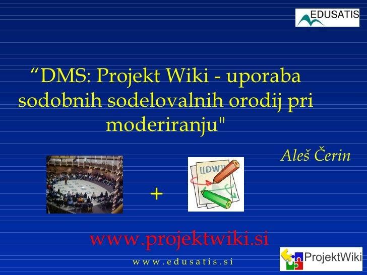 """"""" DMS: Projekt Wiki - uporaba sodobnih sodelovalnih orodij pri moderiranju"""" Aleš Čerin www.projektwiki.si +"""