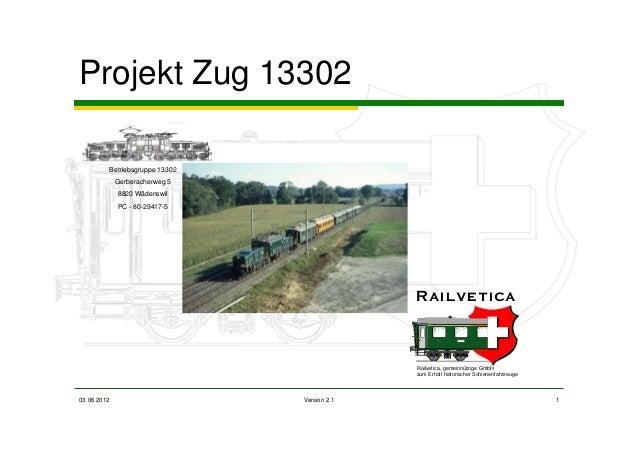 03.06.2012 Version 2.1 1 Projekt Zug 13302 Betriebsgruppe 13302 Gerberacherweg 5 8820 Wädenswil PC - 80-29417-5 Railvetica...