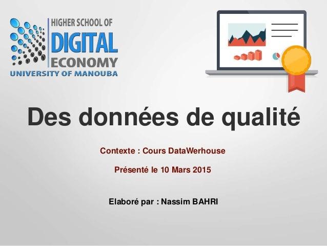 Des données de qualité Contexte : Cours DataWerhouse Elaboré par : Nassim BAHRI Présenté le 10 Mars 2015