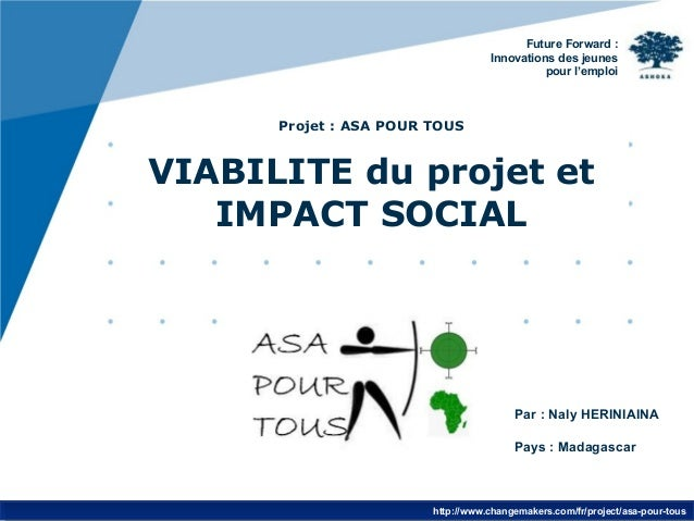 www.company.com Projet : ASA POUR TOUS VIABILITE du projet et IMPACT SOCIAL Par : Naly HERINIAINA Pays : Madagascar Future...