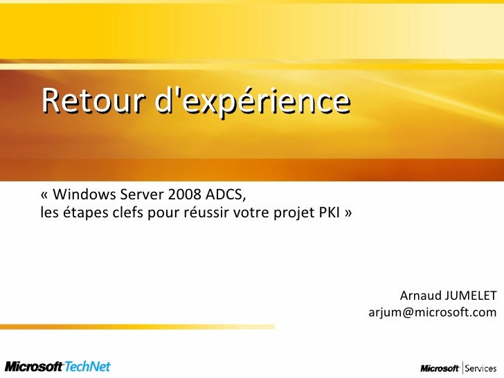 Retour d'expérience « Windows Server 2008 ADCS,  les étapes clefs pour réussir votre projet PKI » Arnaud JUMELET [email_ad...