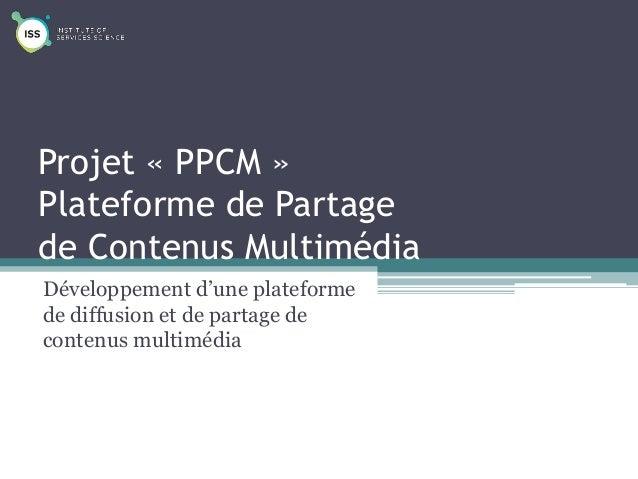 Projet « PPCM » Plateforme de Partage de Contenus Multimédia Développement d'une plateforme de diffusion et de partage de ...