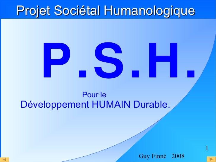 <ul><li>P.S.H. </li></ul>Projet Sociétal Humanologique <ul>Pour le  <li>Développement HUMAIN Durable. </li></ul>