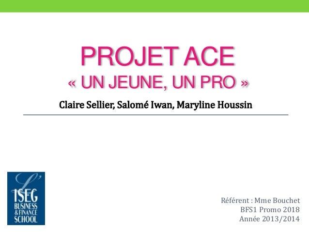 PROJET ACE  « UN JEUNE, UN PRO »  Claire Sellier, Salomé Iwan, Maryline Houssin  Référent : Mme Bouchet  BFS1 Promo 2018  ...
