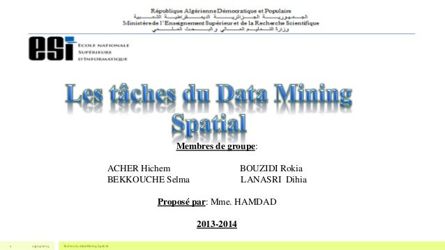 19/04/2015 Taches du dataMining Spatial1 Membres de groupe: ACHER Hichem BOUZIDI Rokia BEKKOUCHE Selma LANASRI Dihia Propo...