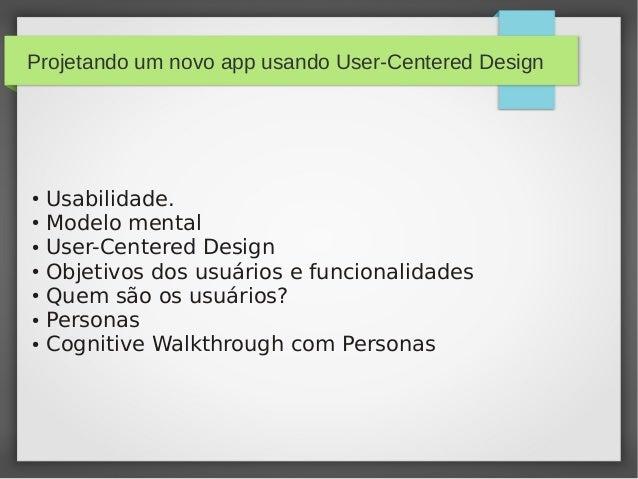 Projetando um novo app usando User-Centered Design ● Usabilidade. ● Modelo mental ● User-Centered Design ● Objetivos dos u...