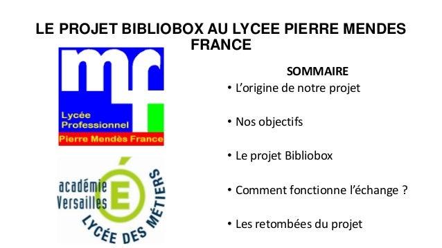 LE PROJET BIBLIOBOX AU LYCEE PIERRE MENDES FRANCE SOMMAIRE • L'origine de notre projet • Nos objectifs • Le projet Bibliob...