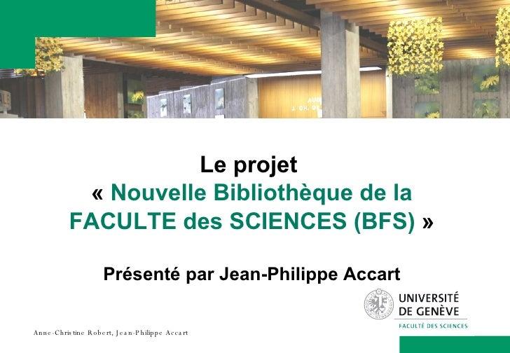Le projet  « Nouvelle Bibliothèque de la FACULTE des SCIENCES(BFS)  » Présenté par Jean-Philippe Accart