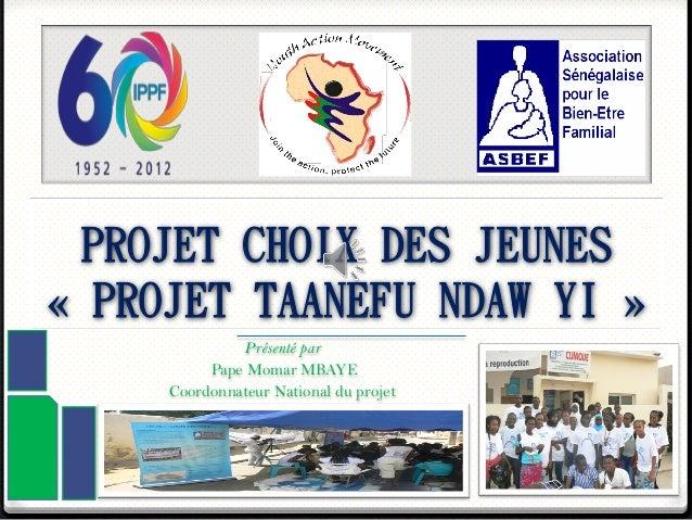PROJET CHOIX DES JEUNES« PROJET TAANEFU NDAW YI »Présenté parPape Momar MBAYECoordonnateur National du projet