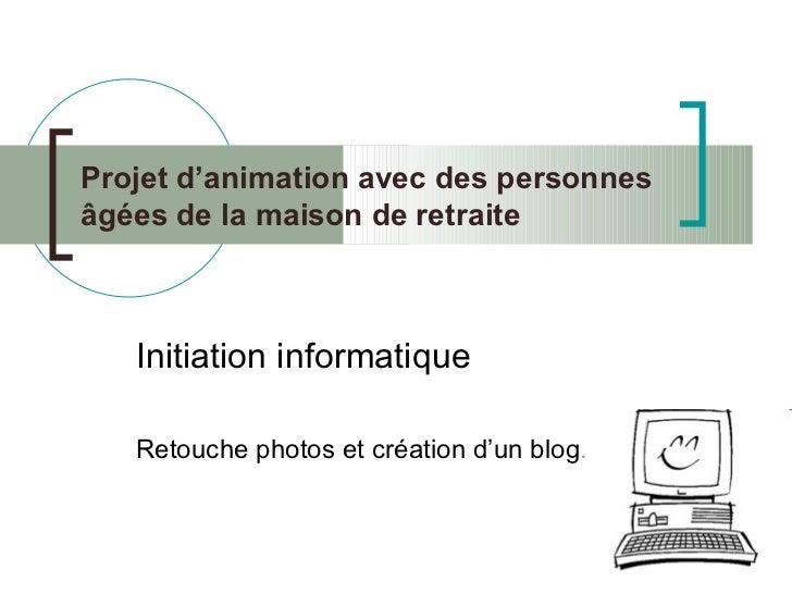 Projet d'animation avec des personnes âgées de la maison de retraite Initiation informatique Retouche photos et création d...