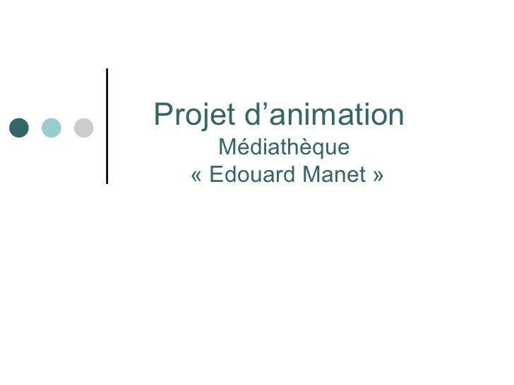 Projet d'animation     Médiathèque  « Edouard Manet »