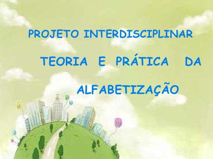 PROJETO INTERDISCIPLINAR <br />    TEORIA  E  PRÁTICA   DA   <br />            ALFABETIZAÇÃO<br />