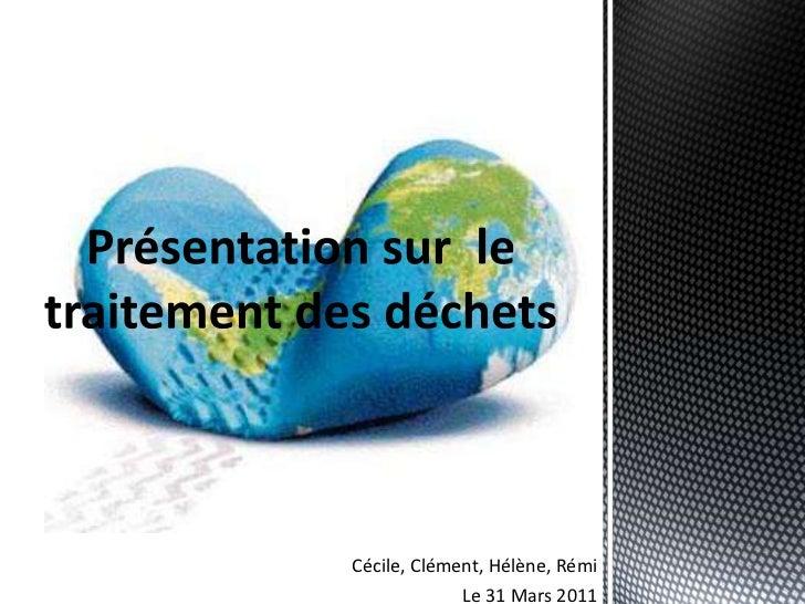 Présentation sur  le traitement des déchets<br />Cécile, Clément, Hélène, Rémi<br />Le 31 Mars 2011<br />