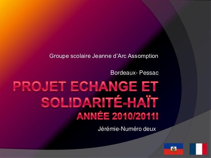 Projet echange et solidarité-haïtAnnée 2010/2011i<br />Groupe scolaire Jeanne d'Arc Assomption<br />Bordeaux- Pessac<br />...