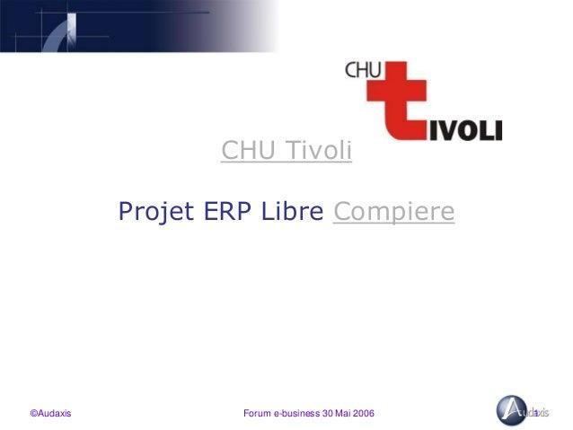 ©Audaxis Forum e-business 30 Mai 2006 1 CHU Tivoli Projet ERP Libre Compiere