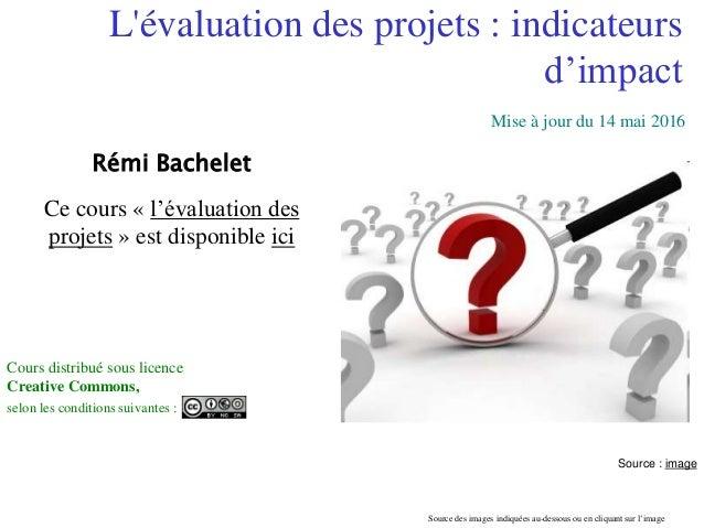 Réalisé à partir des travaux du CIEDEL 1 L'évaluation des projets : indicateurs d'impact Rémi Bachelet Ce cours « l'évalua...