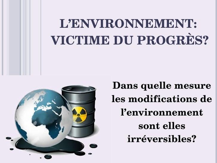 L'ENVIRONNEMENT:  VICTIME DU PROGRÈS? Dans quelle mesure les modifications de l'environnement sont elles irréversibles?