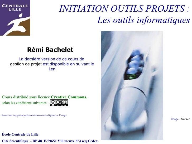 INITIATION OUTILS PROJETS : Les outils informatiques Image :  Source École Centrale de Lille Cité Scientifique  - BP 48  F...